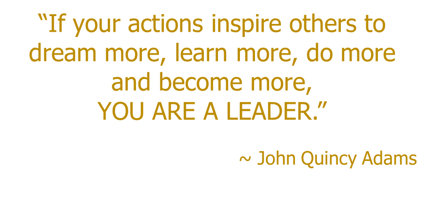 """John Quincy Adams Quote """"If your actions inspire others to dream more, learn more, do more and become more, YOU ARE A LEADER"""""""